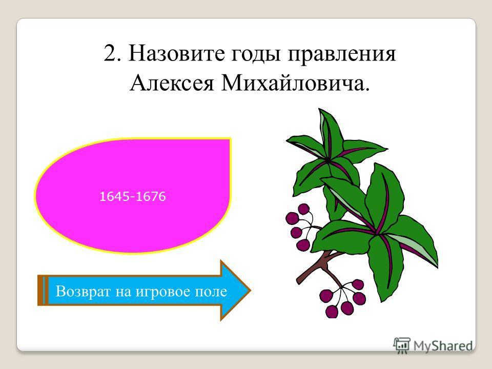 2. Назовите годы правления Алексея Михайловича. Возврат на игровое поле 1645-1676