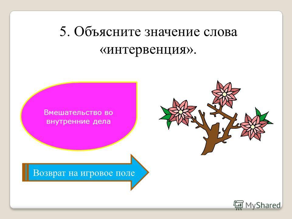 5. Объясните значение слова «интервенция». Возврат на игровое поле Вмешательство во внутренние дела