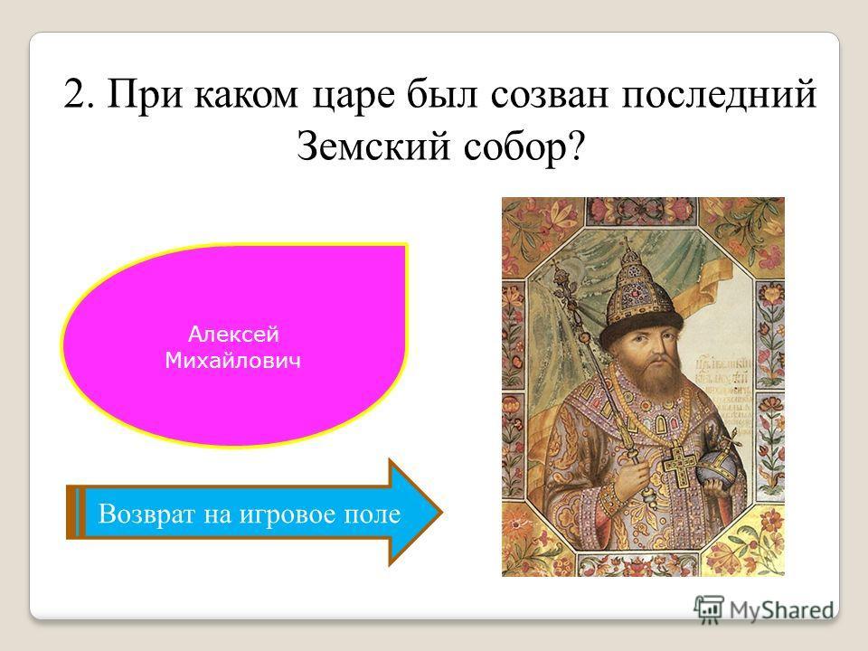 2. При каком царе был созван последний Земский собор? Возврат на игровое поле Алексей Михайлович
