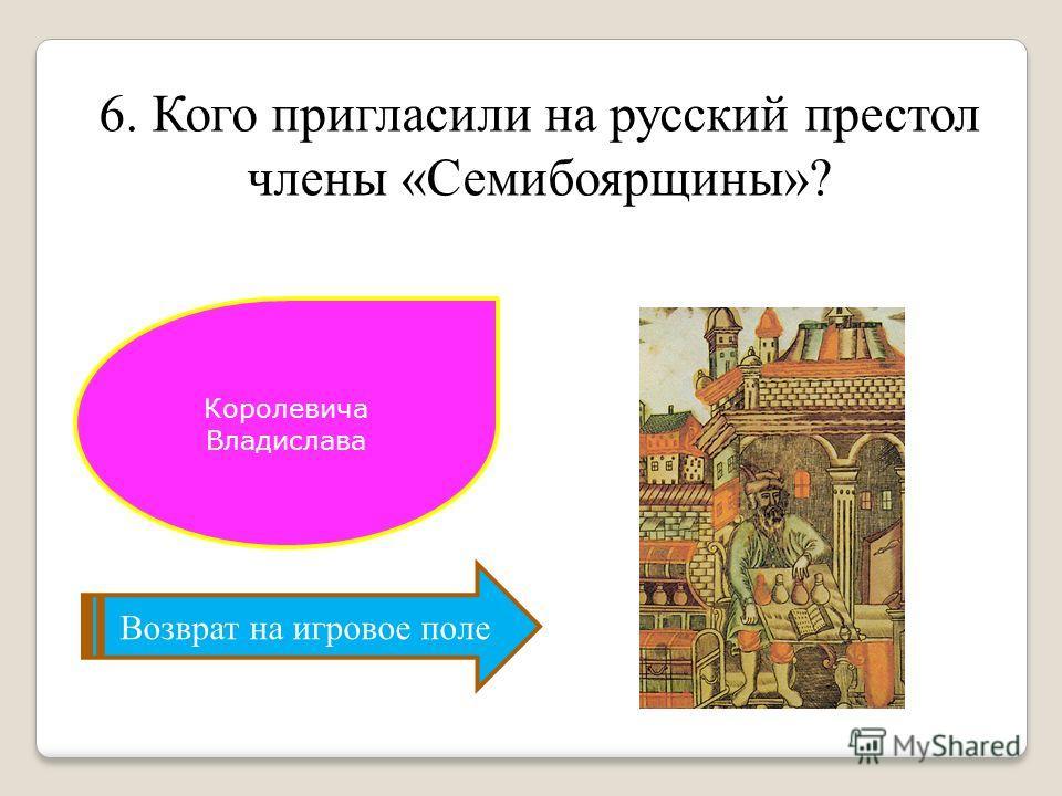 6. Кого пригласили на русский престол члены «Семибоярщины»? Возврат на игровое поле Королевича Владислава