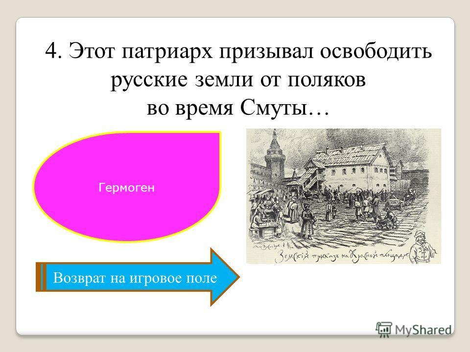 Возврат на игровое поле 4. Этот патриарх призывал освободить русские земли от поляков во время Смуты… Гермоген