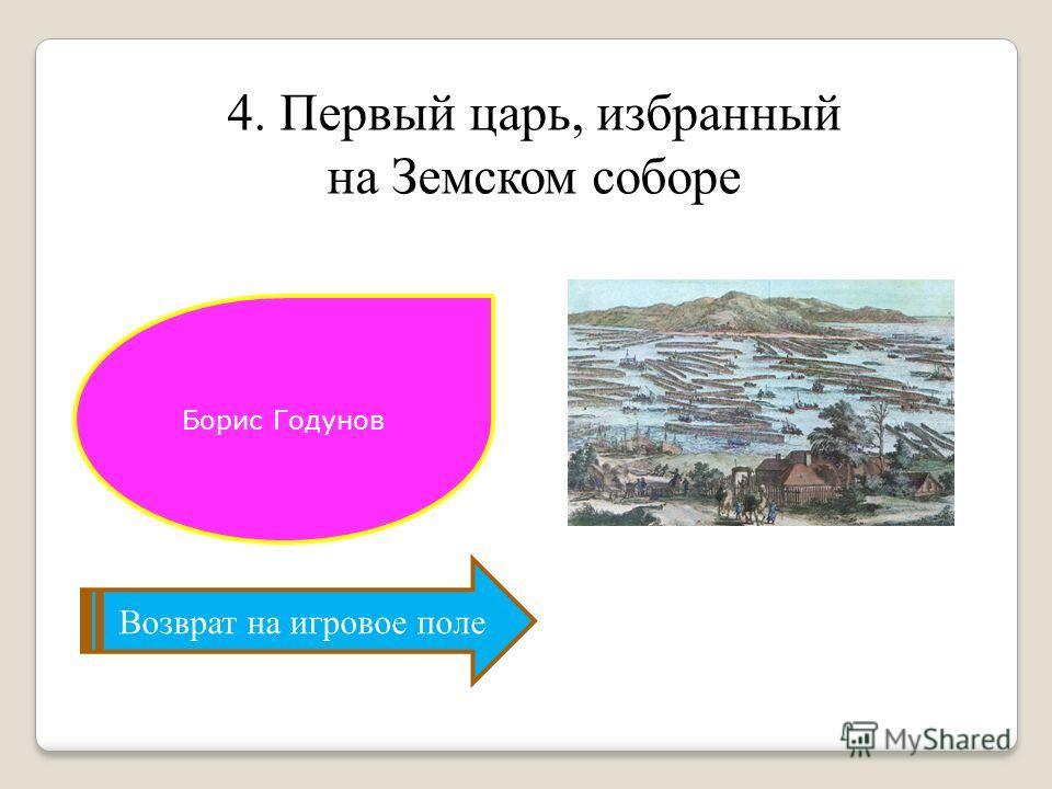 4. Первый царь, избранный на Земском соборе Возврат на игровое поле Борис Годунов