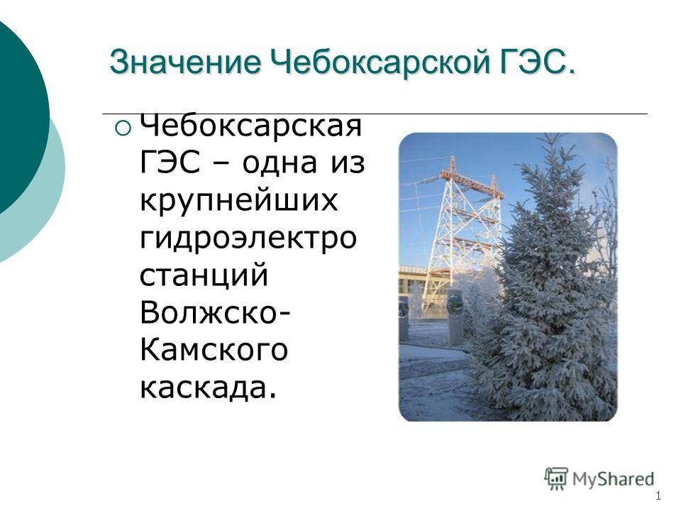 Значение Чебоксарской ГЭС. Чебоксарская ГЭС – одна из крупнейших гидроэлектро станций Волжско- Камского каскада. 1