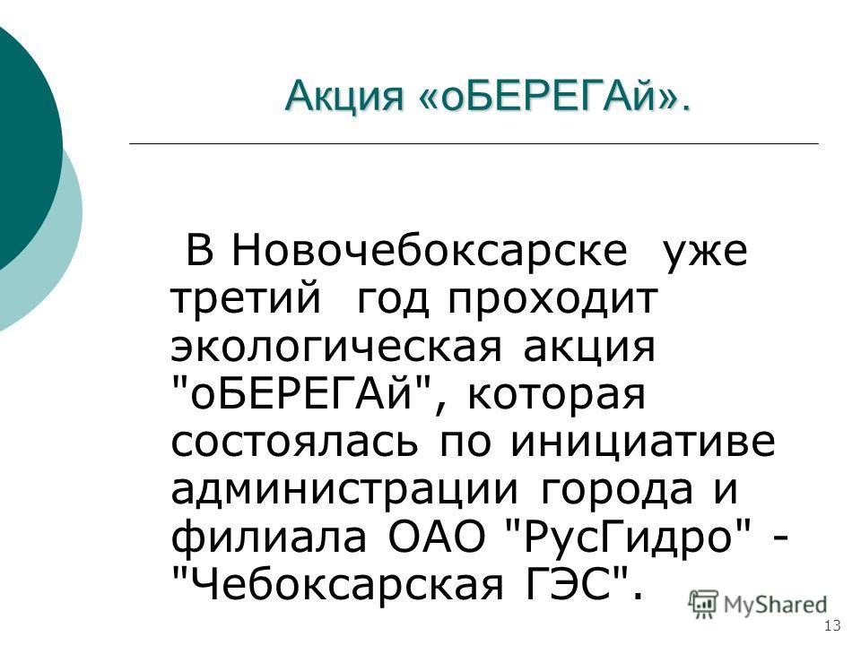 Акция «оБЕРЕГАй». В Новочебоксарске уже третий год проходит экологическая акция оБЕРЕГАй, которая состоялась по инициативе администрации города и филиала ОАО РусГидро - Чебоксарская ГЭС. 13