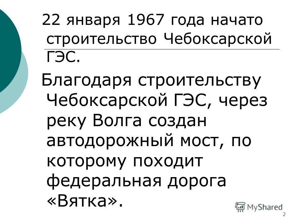 22 января 1967 года начато строительство Чебоксарской ГЭС. Благодаря строительству Чебоксарской ГЭС, через реку Волга создан автодорожный мост, по которому походит федеральная дорога «Вятка». 2