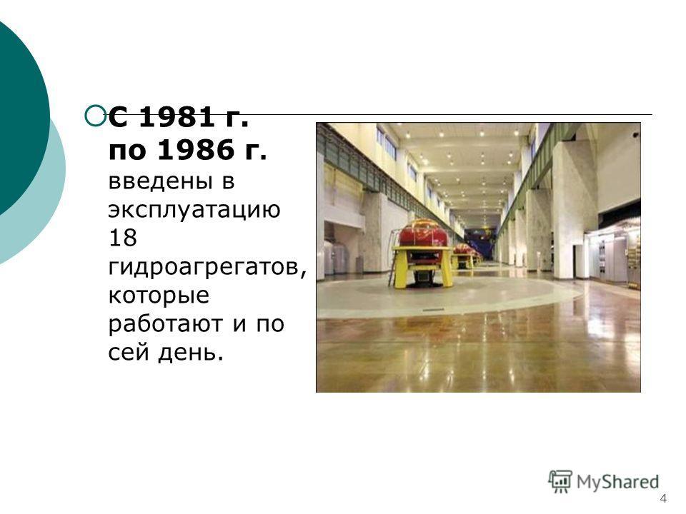 С 1981 г. по 1986 г. введены в эксплуатацию 18 гидроагрегатов, которые работают и по сей день. 4