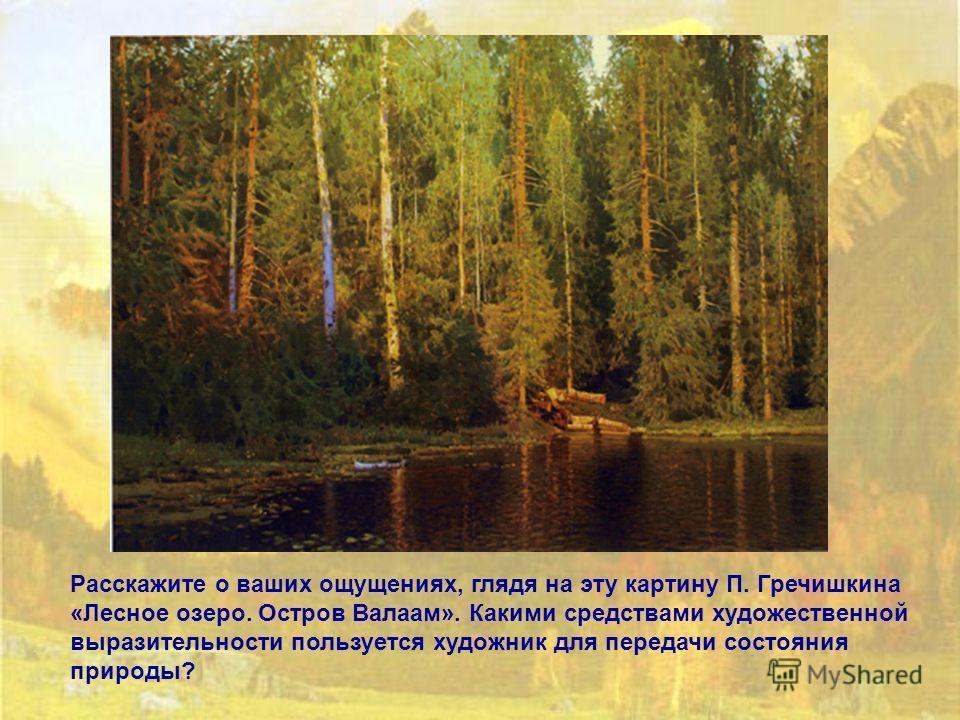 Расскажите о ваших ощущениях, глядя на эту картину П. Гречишкина «Лесное озеро. Остров Валаам». Какими средствами художественной выразительности пользуется художник для передачи состояния природы?