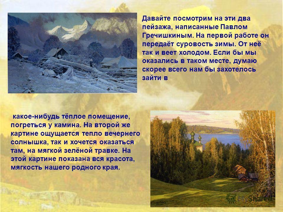 Давайте посмотрим на эти два пейзажа, написанные Павлом Гречишкиным. На первой работе он передаёт суровость зимы. От неё так и веет холодом. Если бы мы оказались в таком месте, думаю скорее всего нам бы захотелось зайти в какое-нибудь тёплое помещени