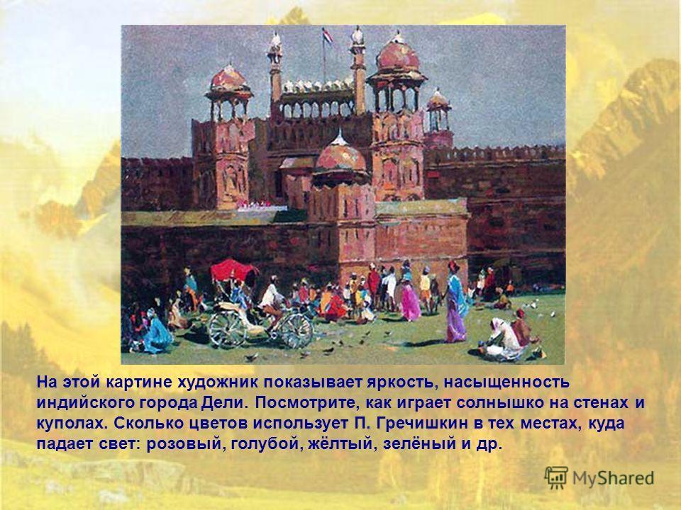 На этой картине художник показывает яркость, насыщенность индийского города Дели. Посмотрите, как играет солнышко на стенах и куполах. Сколько цветов использует П. Гречишкин в тех местах, куда падает свет: розовый, голубой, жёлтый, зелёный и др.
