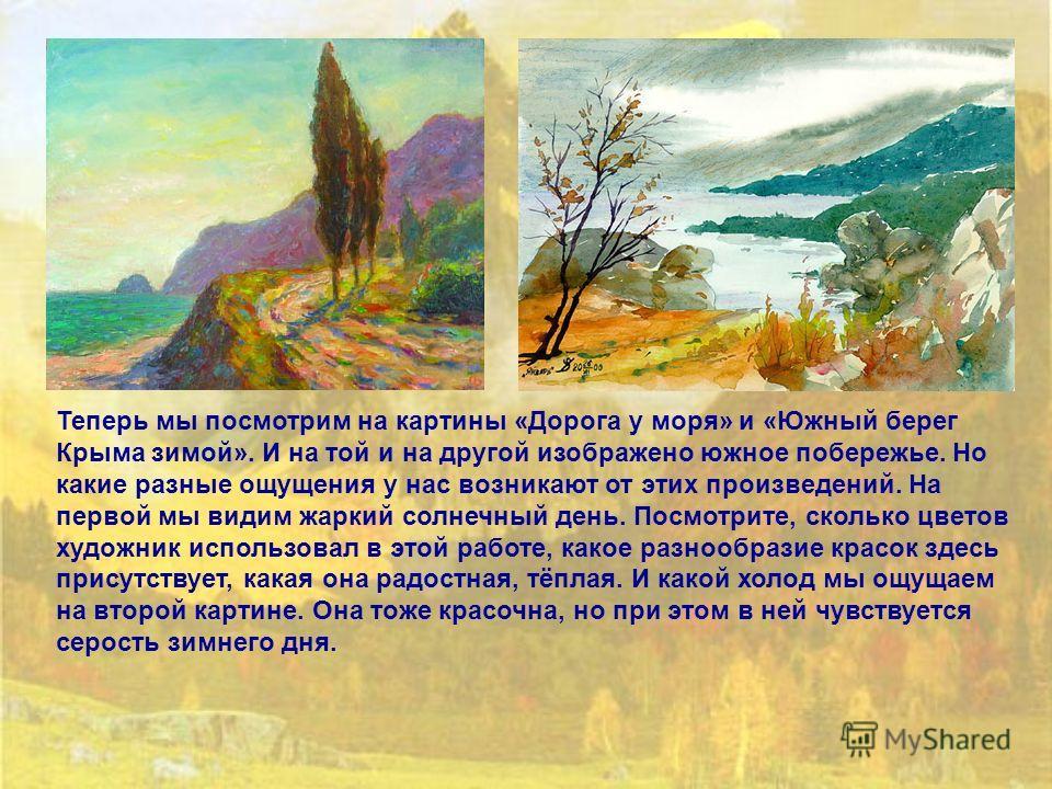 Теперь мы посмотрим на картины «Дорога у моря» и «Южный берег Крыма зимой». И на той и на другой изображено южное побережье. Но какие разные ощущения у нас возникают от этих произведений. На первой мы видим жаркий солнечный день. Посмотрите, сколько