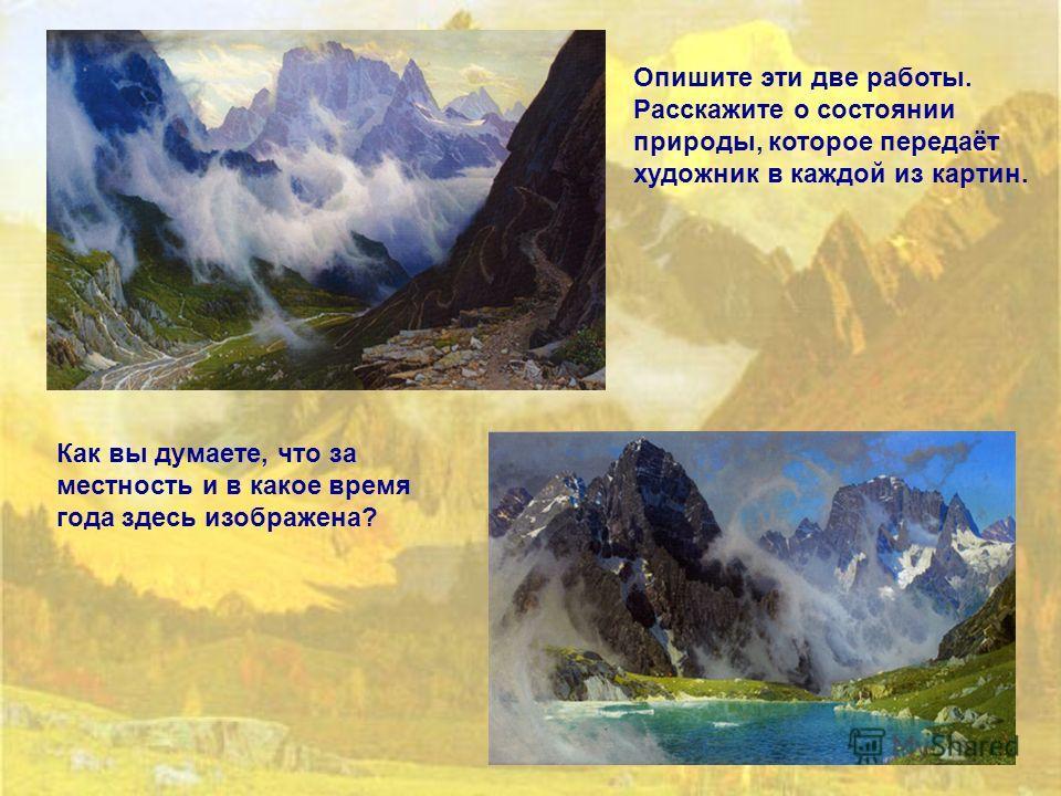 Опишите эти две работы. Расскажите о состоянии природы, которое передаёт художник в каждой из картин. Как вы думаете, что за местность и в какое время года здесь изображена?