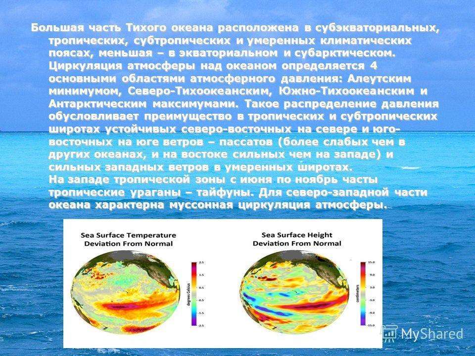 Большая часть Тихого океана расположена в субэкваториальных, тропических, субтропических и умеренных климатических поясах, меньшая – в экваториальном и субарктическом. Циркуляция атмосферы над океаном определяется 4 основными областями атмосферного д