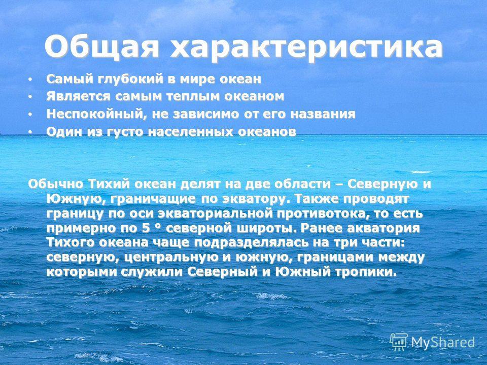 Общая характеристика Самый глубокий в мире океан Самый глубокий в мире океан Является самым теплым океаном Является самым теплым океаном Неспокойный, не зависимо от его названия Неспокойный, не зависимо от его названия Один из густо населенных океано