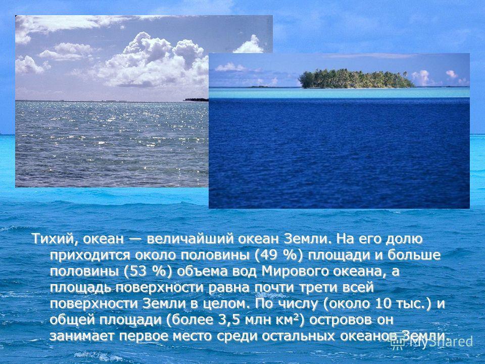 Тихий, океан величайший океан Земли. На его долю приходится около половины (49 %) площади и больше половины (53 %) объема вод Мирового океана, а площадь поверхности равна почти трети всей поверхности Земли в целом. По числу (около 10 тыс.) и общей пл
