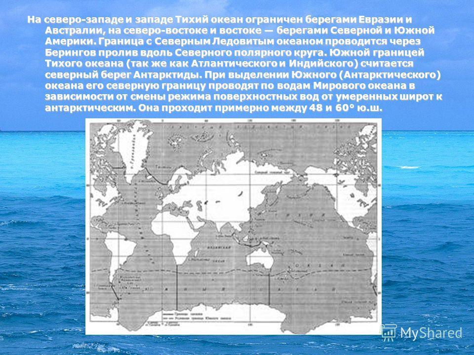 На северо-западе и западе Тихий океан ограничен берегами Евразии и Австралии, на северо-востоке и востоке берегами Северной и Южной Америки. Граница с Северным Ледовитым океаном проводится через Берингов пролив вдоль Северного полярного круга. Южной