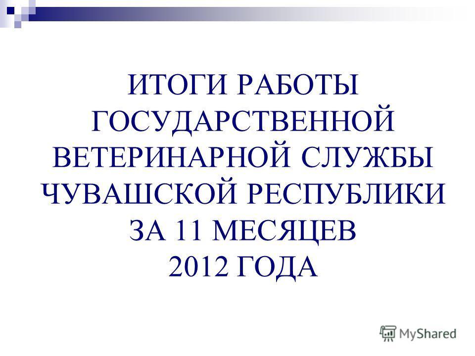 ИТОГИ РАБОТЫ ГОСУДАРСТВЕННОЙ ВЕТЕРИНАРНОЙ СЛУЖБЫ ЧУВАШСКОЙ РЕСПУБЛИКИ ЗА 11 МЕСЯЦЕВ 2012 ГОДА