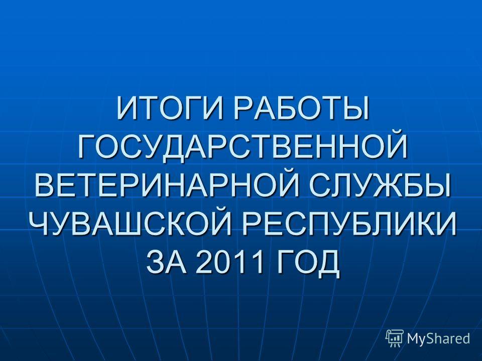 ИТОГИ РАБОТЫ ГОСУДАРСТВЕННОЙ ВЕТЕРИНАРНОЙ СЛУЖБЫ ЧУВАШСКОЙ РЕСПУБЛИКИ ЗА 2011 ГОД