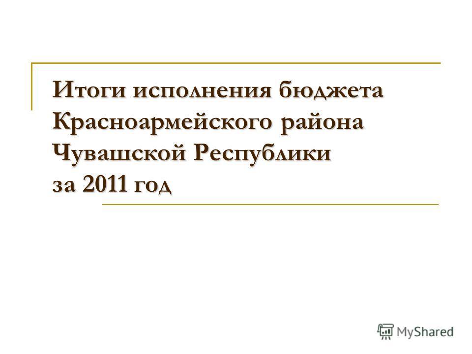 Итоги исполнения бюджета Красноармейского района Чувашской Республики за 2011 год