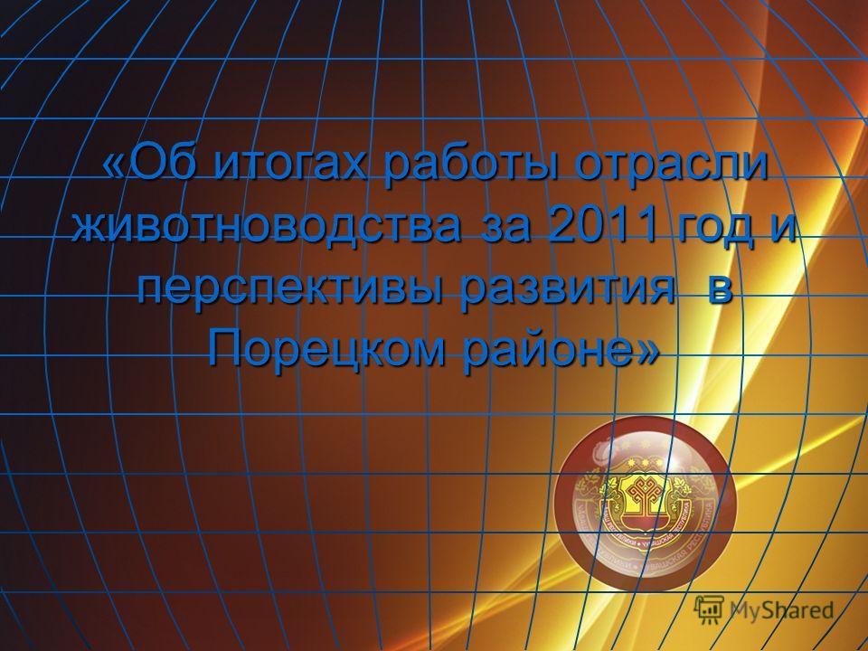 «Об итогах работы отрасли животноводства за 2011 год и перспективы развития в Порецком районе»