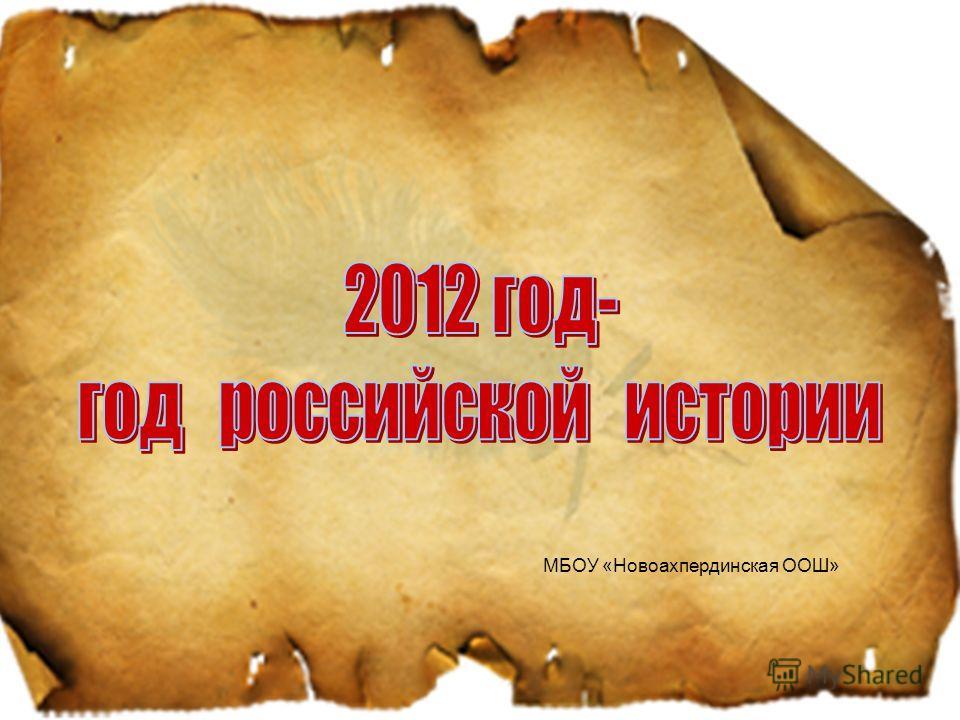 2012 г о д р о с с и й с к о й и с т о р и и круглые даты МБОУ «Новоахпердинская ООШ»