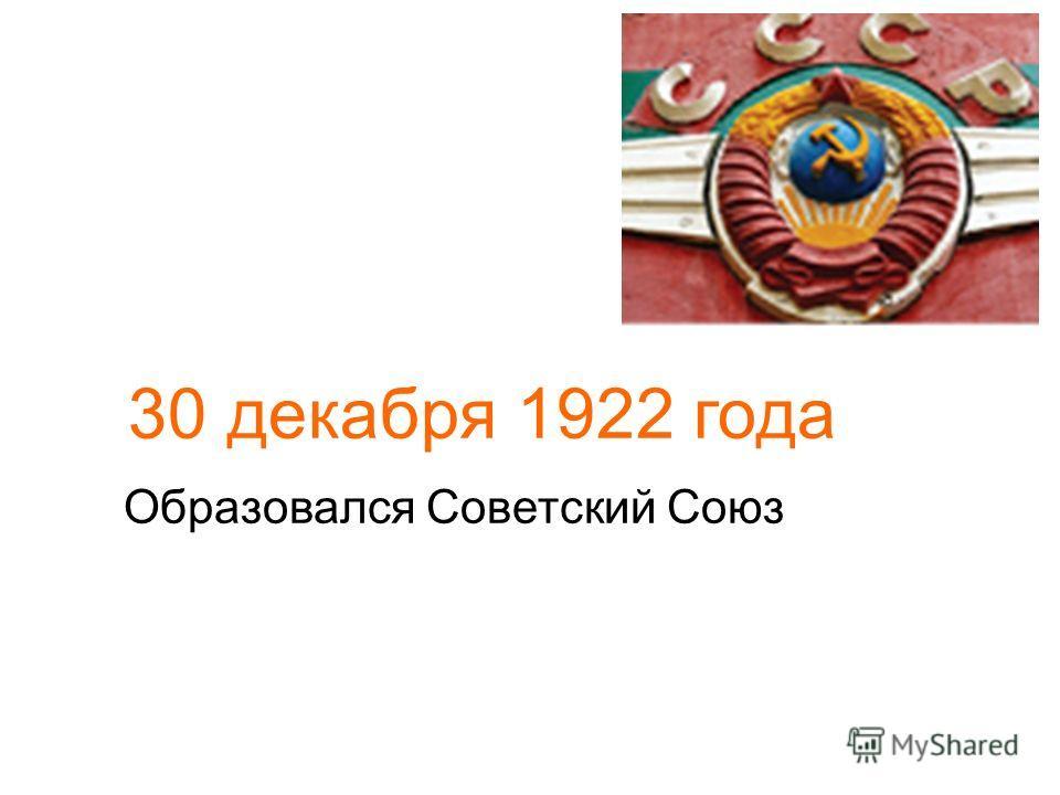 30 декабря 1922 года Образовался Советский Союз