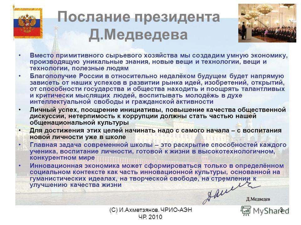 (С) И.Ахметзянов. ЧРИО-АЭН ЧР. 2010 3 Послание президента Д.Медведева Вместо примитивного сырьевого хозяйства мы создадим умную экономику, производящую уникальные знания, новые вещи и технологии, вещи и технологии, полезные людям Благополучие России