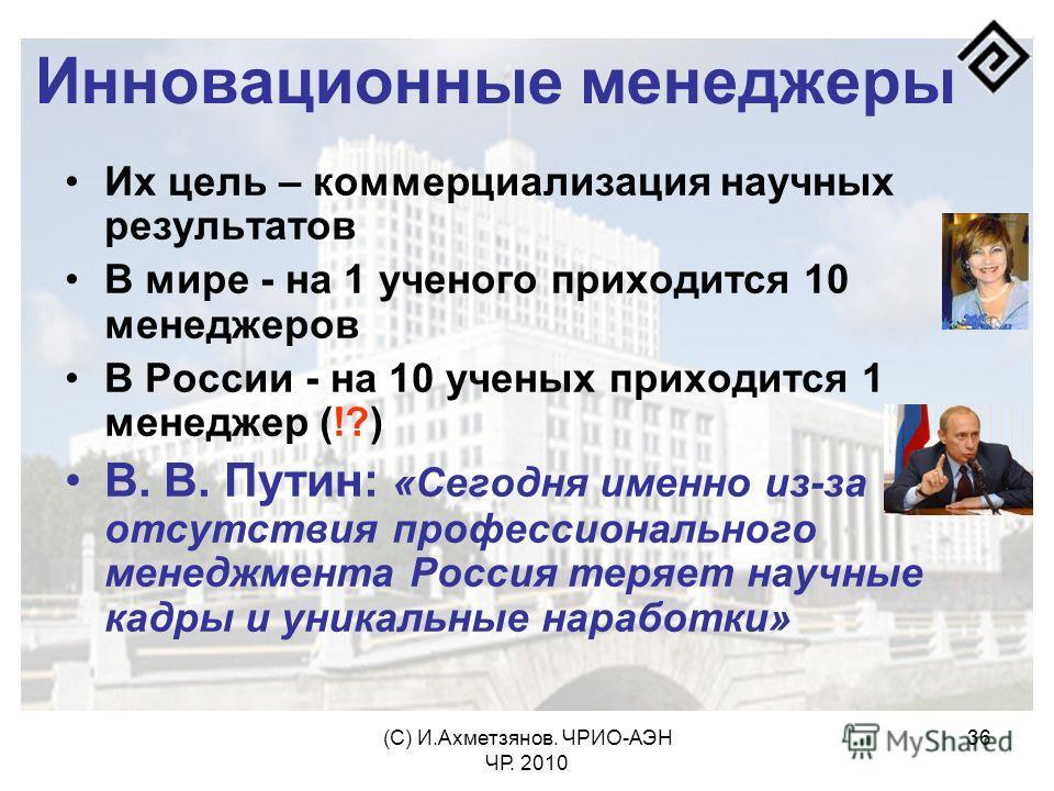 (С) И.Ахметзянов. ЧРИО-АЭН ЧР. 2010 36 Инновационные менеджеры Их цель – коммерциализация научных результатов В мире - на 1 ученого приходится 10 менеджеров В России - на 10 ученых приходится 1 менеджер (!?) В. В. Путин: «Сегодня именно из-за отсутст