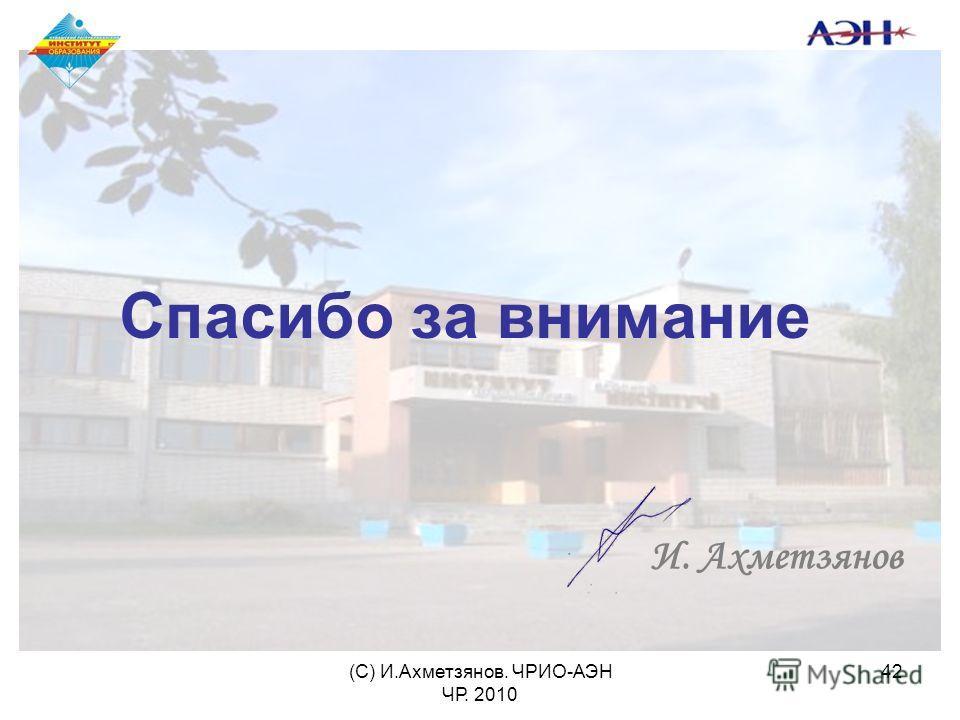 (С) И.Ахметзянов. ЧРИО-АЭН ЧР. 2010 42 Спасибо за внимание И. Ахметзянов