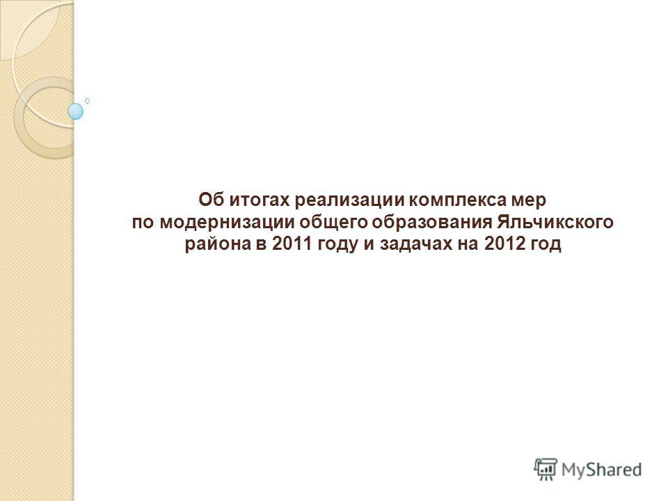 Об итогах реализации комплекса мер по модернизации общего образования Яльчикского района в 2011 году и задачах на 2012 год
