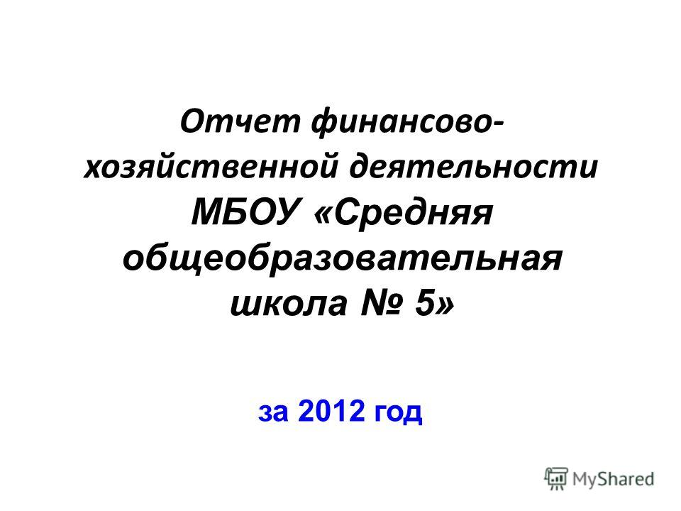Отчет финансово- хозяйственной деятельности МБОУ «Средняя общеобразовательная школа 5» за 2012 год