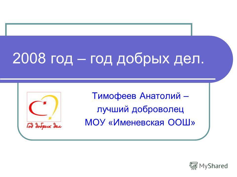2008 год – год добрых дел. Тимофеев Анатолий – лучший доброволец МОУ «Именевская ООШ»