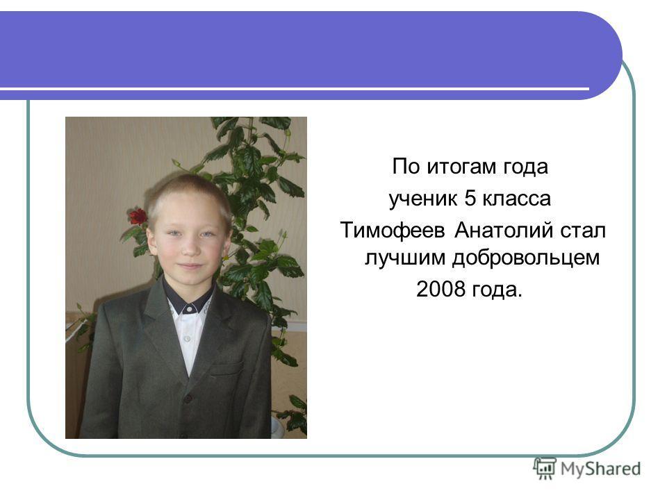 По итогам года ученик 5 класса Тимофеев Анатолий стал лучшим добровольцем 2008 года.