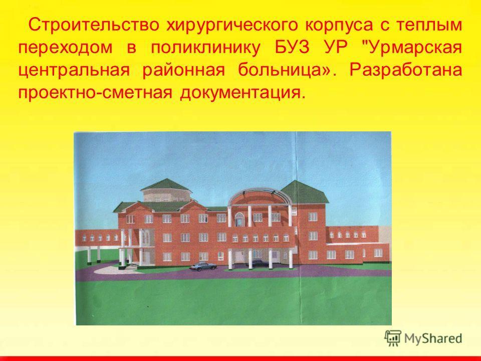 Строительство хирургического корпуса с теплым переходом в поликлинику БУЗ УР Урмарская центральная районная больница». Разработана проектно-сметная документация.