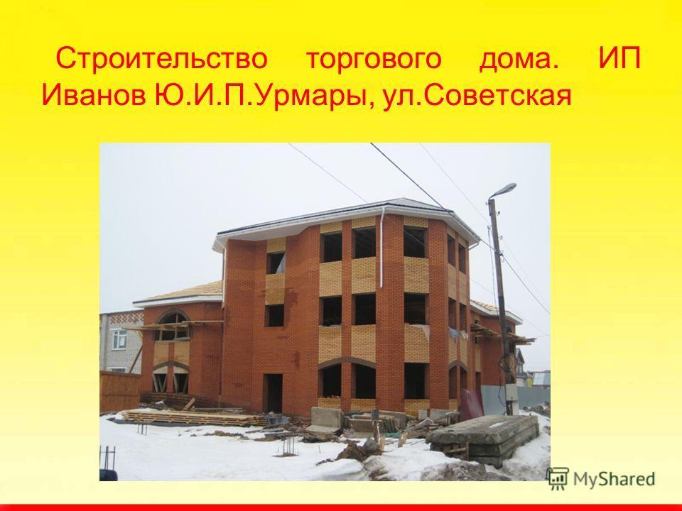 Строительство торгового дома. ИП Иванов Ю.И.П.Урмары, ул.Советская