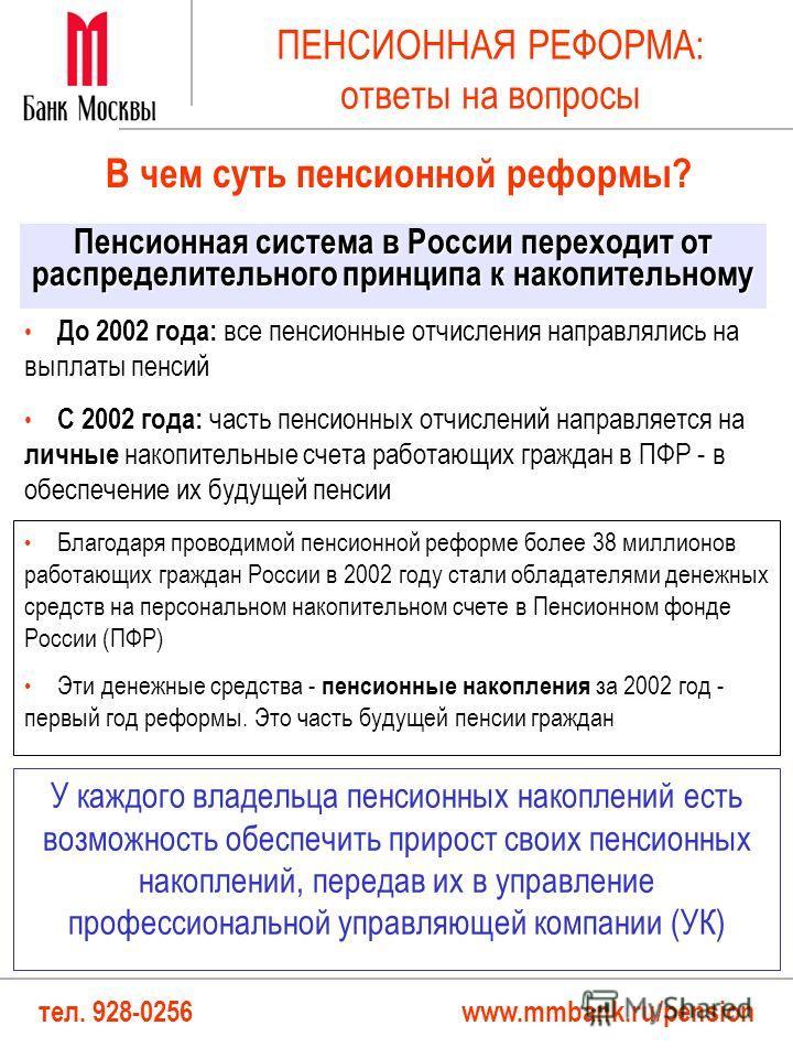 тел. 928-0256 www.mmbank.ru/pension ПЕНСИОННАЯ РЕФОРМА: ответы на вопросы До 2002 года: все пенсионные отчисления направлялись на выплаты пенсий С 2002 года: часть пенсионных отчислений направляется на личные накопительные счета работающих граждан в