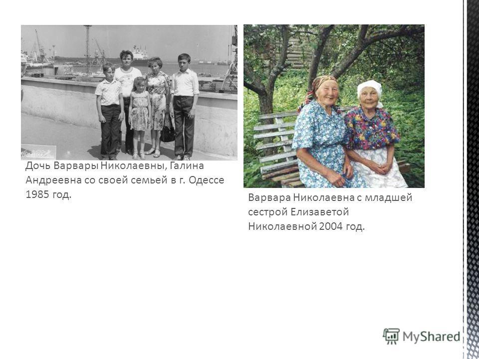 Дочь Варвары Николаевны, Галина Андреевна со своей семьей в г. Одессе 1985 год. Варвара Николаевна с младшей сестрой Елизаветой Николаевной 2004 год.
