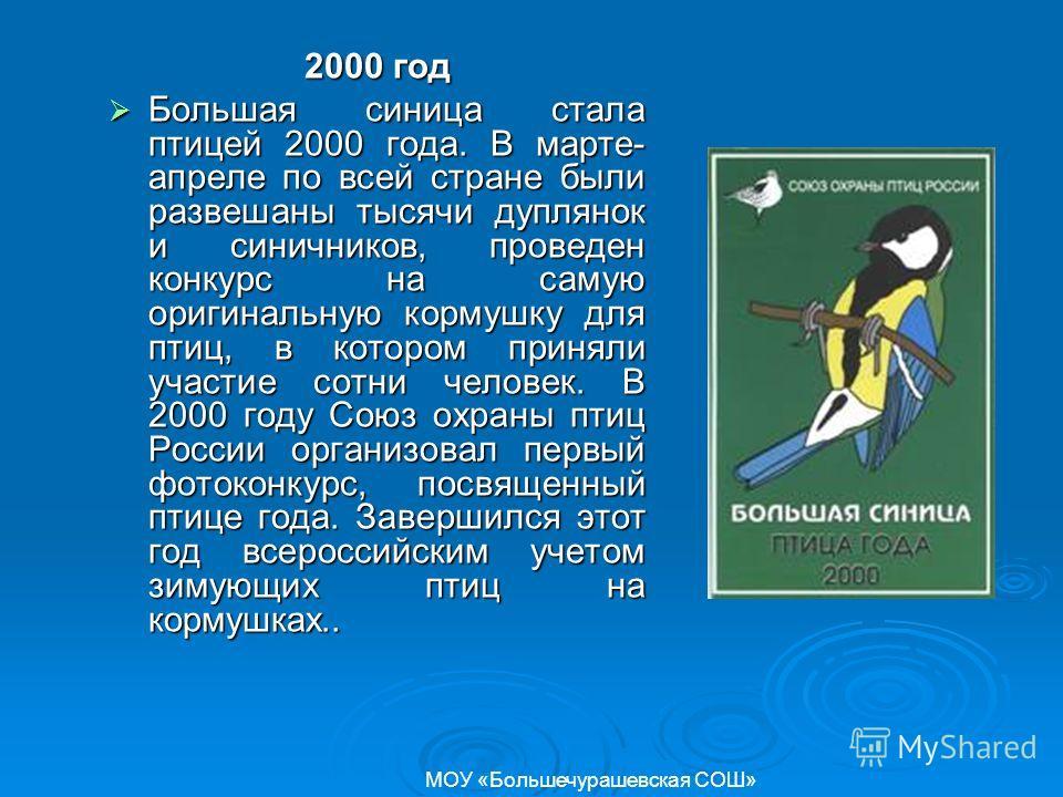 2000 год Большая синица стала птицей 2000 года. В марте- апреле по всей стране были развешаны тысячи дуплянок и синичников, проведен конкурс на самую оригинальную кормушку для птиц, в котором приняли участие сотни человек. В 2000 году Союз охраны пти