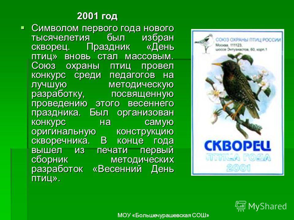 2001 год Символом первого года нового тысячелетия был избран скворец. Праздник «День птиц» вновь стал массовым. Союз охраны птиц провел конкурс среди педагогов на лучшую методическую разработку, посвященную проведению этого весеннего праздника. Был о