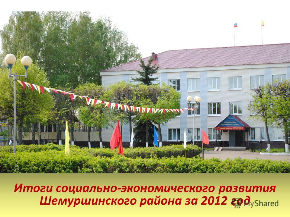 Итоги социально-экономического развития Шемуршинского района за 2012 год