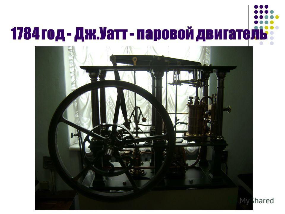 1784 год - Дж.Уатт - паровой двигатель