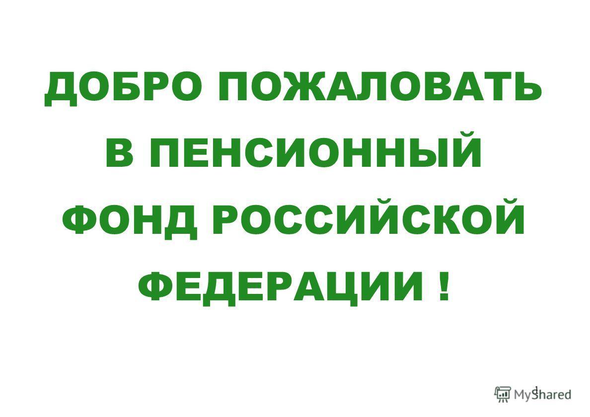 1 ДОБРО ПОЖАЛОВАТЬ В ПЕНСИОННЫЙ ФОНД РОССИЙСКОЙ ФЕДЕРАЦИИ !