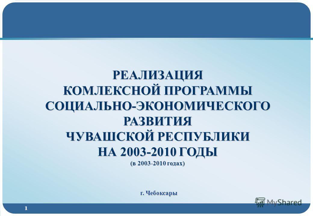 1 РЕАЛИЗАЦИЯ КОМЛЕКСНОЙ ПРОГРАММЫ СОЦИАЛЬНО-ЭКОНОМИЧЕСКОГО РАЗВИТИЯ ЧУВАШСКОЙ РЕСПУБЛИКИ НА 2003-2010 ГОДЫ (в 2003-2010 годах) г. Чебоксары