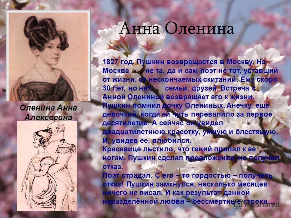 Анна Оленина 1827 год. Пушкин возвращается в Москву. Но Москва не та, да и сам поэт не тот, уставший от жизни, от нескончаемых скитаний. Ему скоро 30 лет, но нет семьи, друзей. Встреча с Анной Олениной возвращает его к жизни. Пушкин помнил дочку Олен