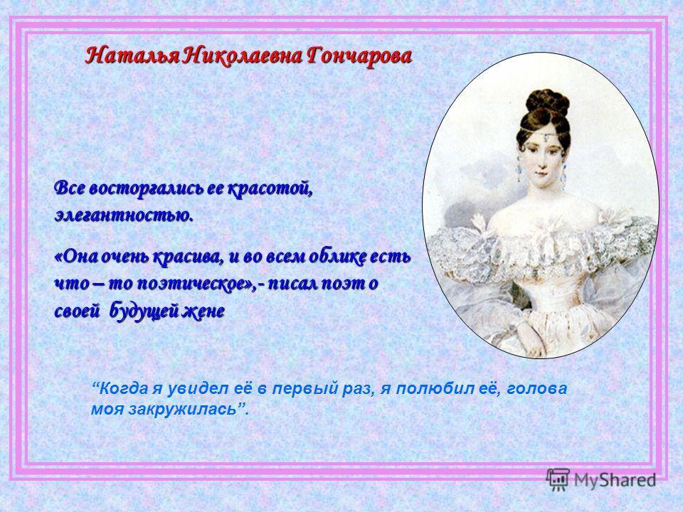 Наталья Николаевна Гончарова Все восторгались ее красотой, элегантностью. «Она очень красива, и во всем облике есть что – то поэтическое»,- писал поэт о своей будущей жене Когда я увидел её в первый раз, я полюбил её, голова моя закружилась.