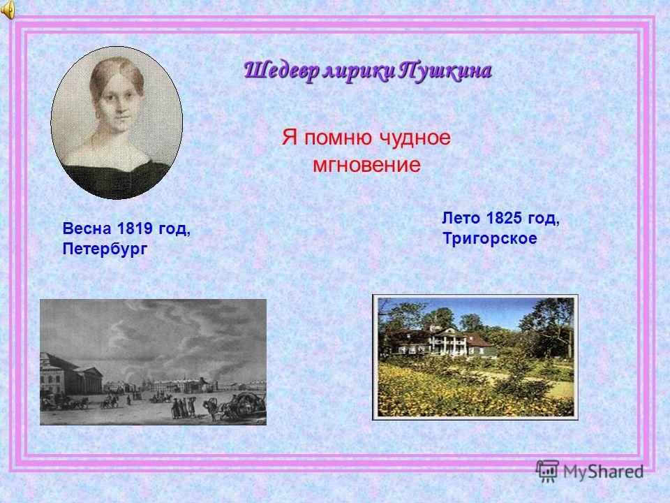 Шедевр лирики Пушкина Весна 1819 год, Петербург Лето 1825 год, Тригорское Я помню чудное мгновение