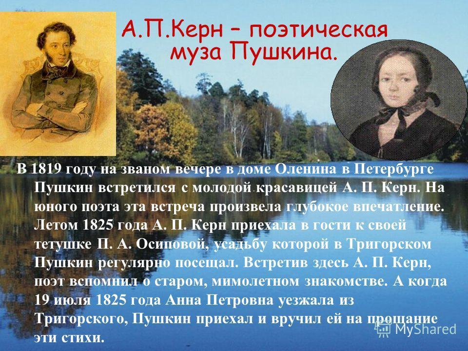 В 1819 году на званом вечере в доме Оленина в Петербурге Пушкин встретился с молодой красавицей А. П. Керн. На юного поэта эта встреча произвела глубокое впечатление. Летом 1825 года А. П. Керн приехала в гости к своей тетушке П. А. Осиповой, усадьбу