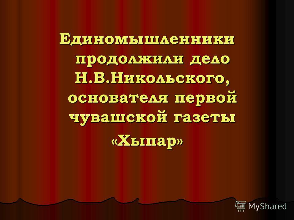 Единомышленники продолжили дело Н.В.Никольского, основателя первой чувашской газеты «Хыпар»