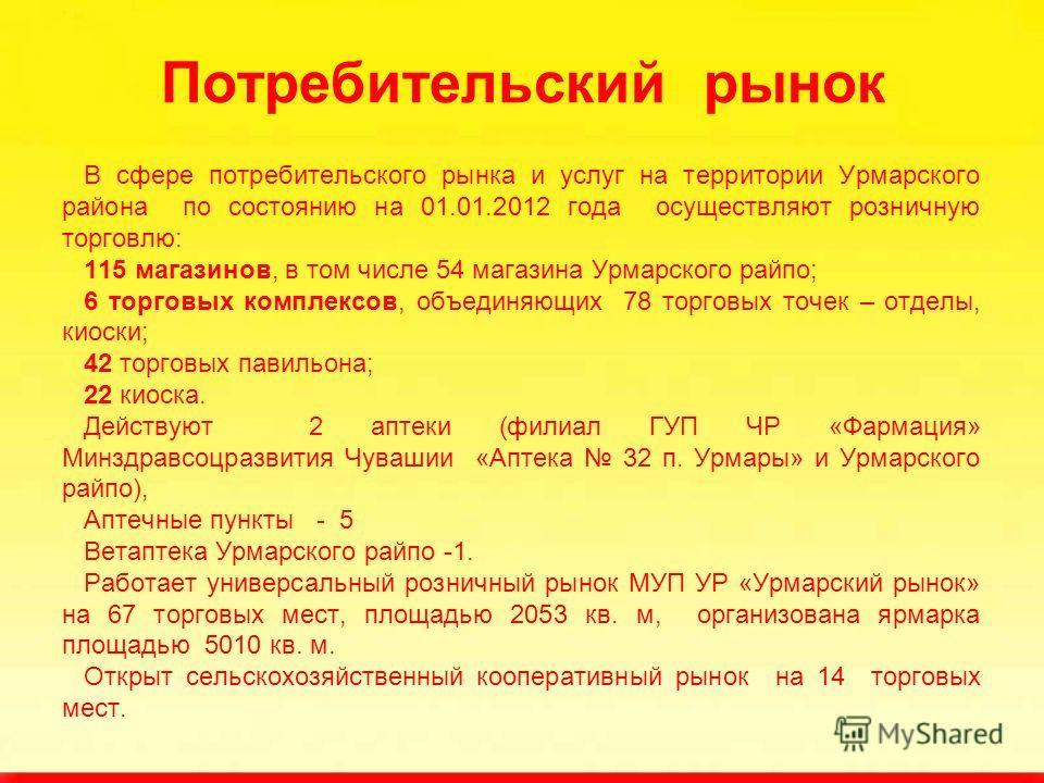 Потребительский рынок В сфере потребительского рынка и услуг на территории Урмарского района по состоянию на 01.01.2012 года осуществляют розничную торговлю: 115 магазинов, в том числе 54 магазина Урмарского райпо; 6 торговых комплексов, объединяющих
