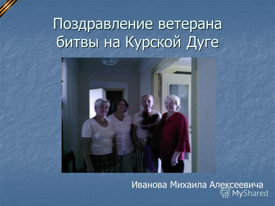 Поздравление ветерана битвы на Курской Дуге Иванова Михаила Алексеевича