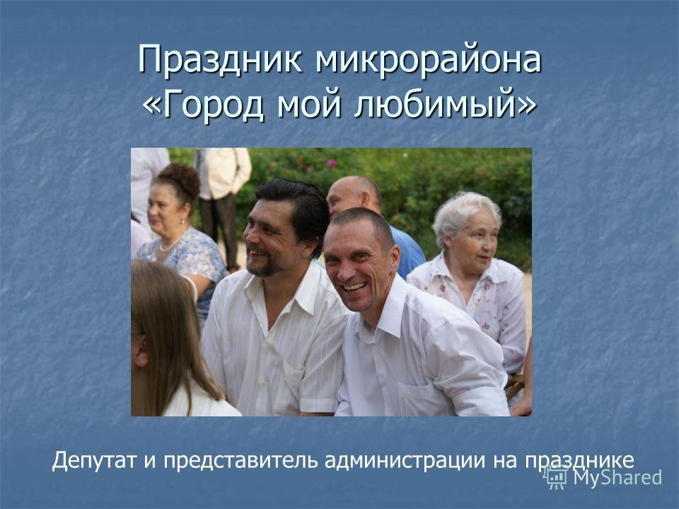 Праздник микрорайона «Город мой любимый» Депутат и представитель администрации на празднике